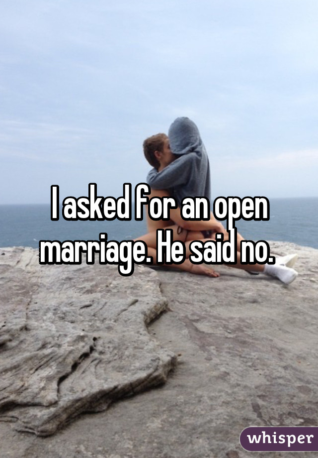 I asked for an open marriage. He said no.