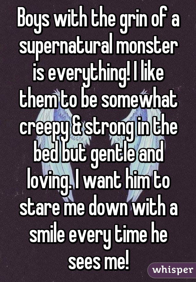 Boys with the grin of a supernatural monster is everything! I like them to be somewhat creepy & strong in the bed but gentle and loving. I want him to stare me down with a smile every time he sees me!