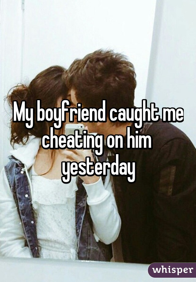 My boyfriend caught me cheating on him  yesterday