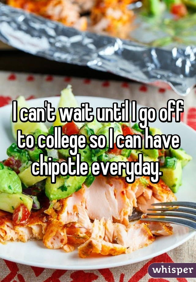 I can't wait until I go off to college so I can have chipotle everyday.