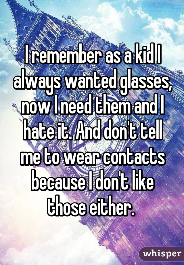 I remember as a kid I always wanted glasses, now I need them and I hate it. And don't tell me to wear contacts because I don't like those either.