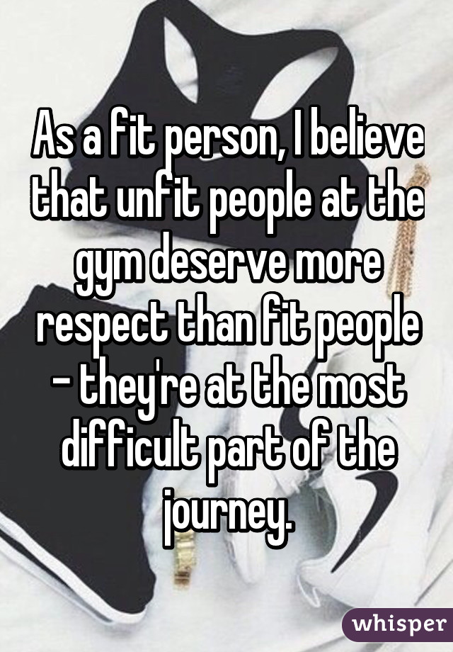 As a fit person, I believe that unfit people at the gym deserve more respect than fit people - they're at the most difficult part of the journey.