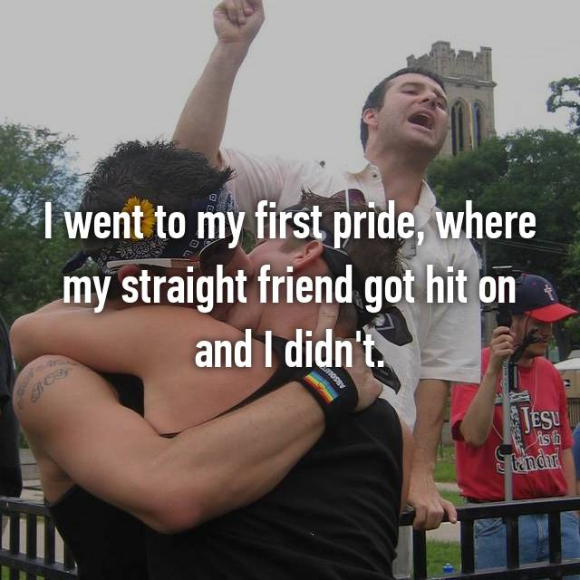 I went to my first pride, where my straight friend got hit on and I didn't.