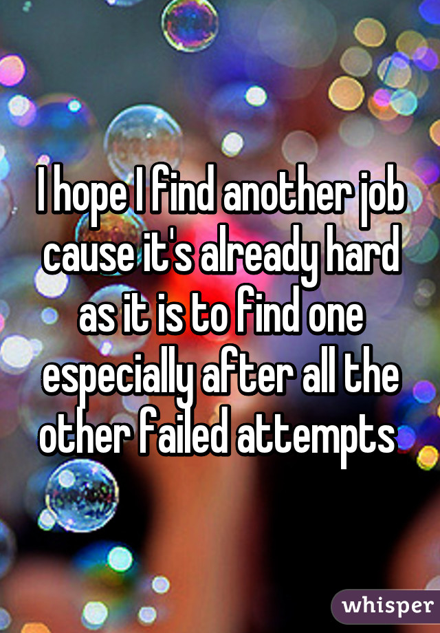 I hope I find another job cause it's already hard as it is to find one especially after all the other failed attempts