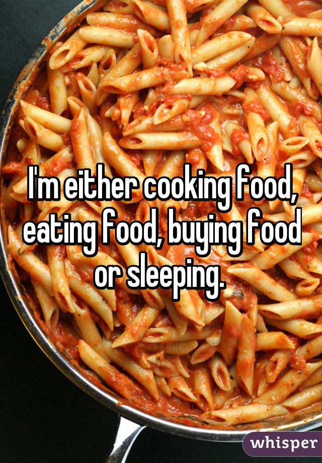 I'm either cooking food, eating food, buying food or sleeping.