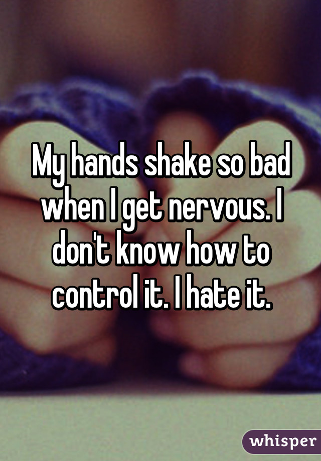 My hands shake so bad when I get nervous. I don't know how to control it. I hate it.