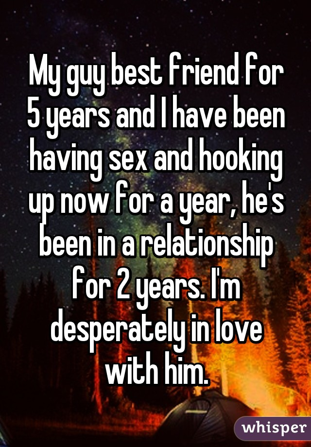 My guy best friend for 5 years and I have been having sex and hooking up now for a year, he's been in a relationship for 2 years. I'm desperately in love with him.