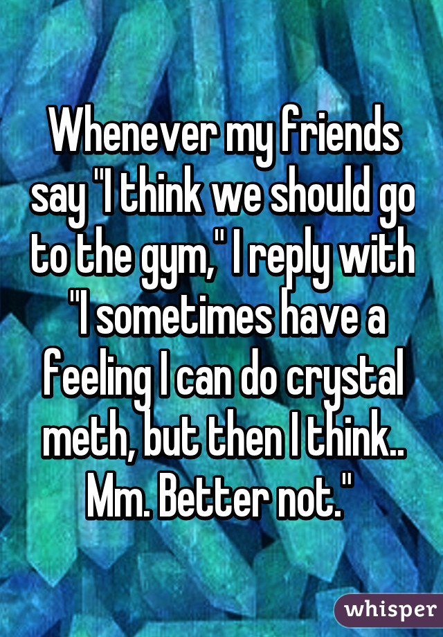 "Whenever my friends say ""I think we should go to the gym,"" I reply with  ""I sometimes have a feeling I can do crystal meth, but then I think.. Mm. Better not."""