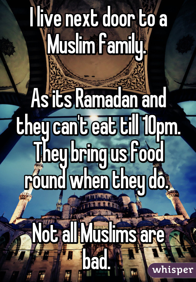 I live next door to a Muslim family.   As its Ramadan and they can't eat till 10pm. They bring us food round when they do.   Not all Muslims are bad.