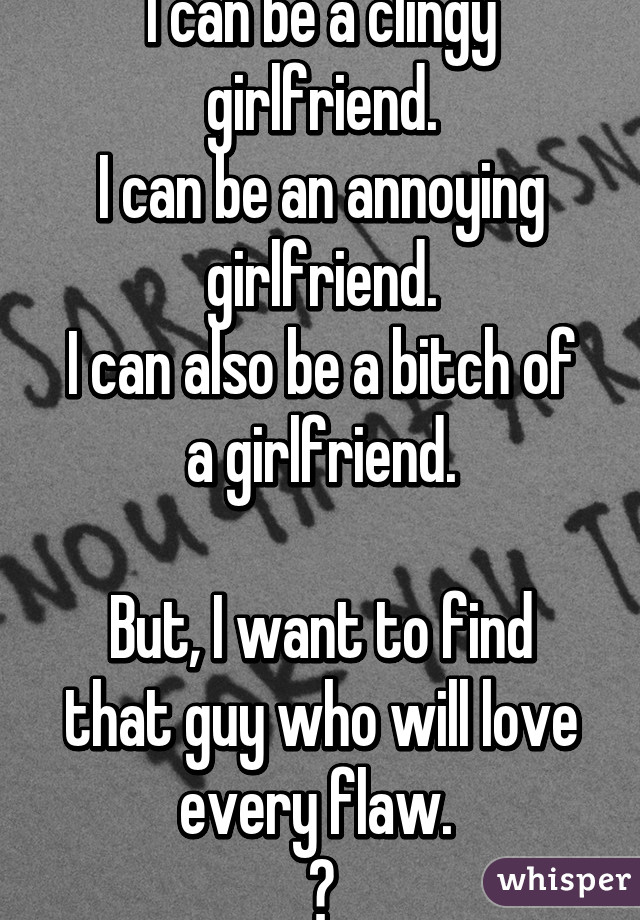 I can be a clingy girlfriend. I can be an annoying girlfriend. I can also be a bitch of a girlfriend.  But, I want to find that guy who will love every flaw.  😔