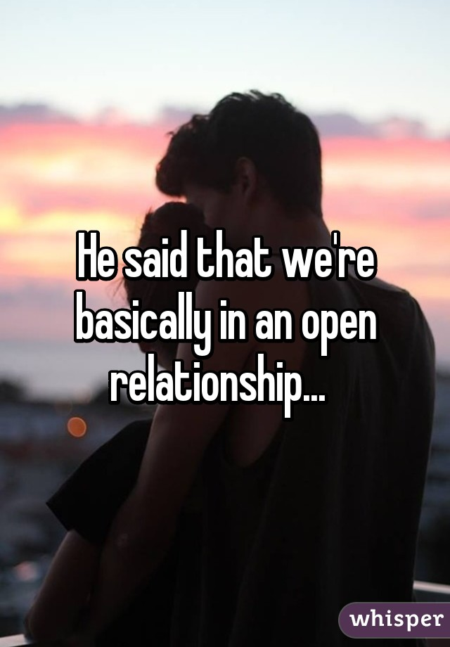 He said that we're basically in an open relationship...