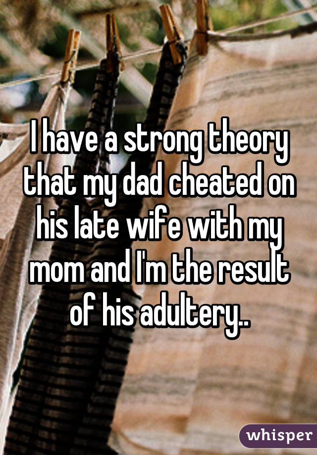 I have a strong theory that my dad cheated on his late wife with my mom and I'm the result of his adultery..