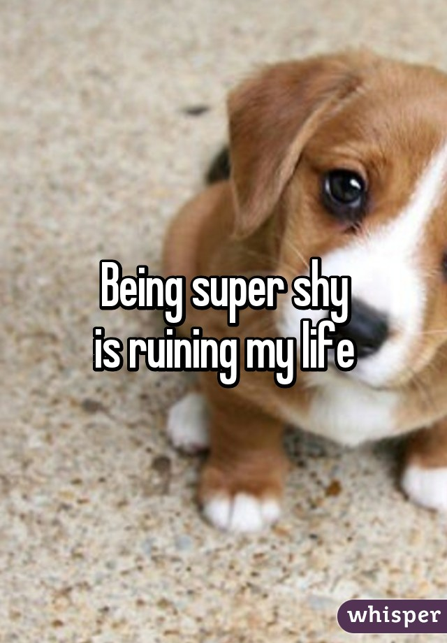 Being super shy is ruining my life