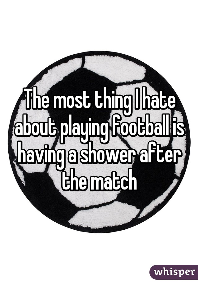 The most thing I hate about playing football is having a shower after the match