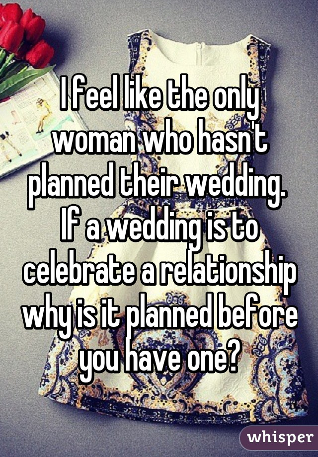 I feel like the only woman who hasn't planned their wedding.  If a wedding is to celebrate a relationship why is it planned before you have one?