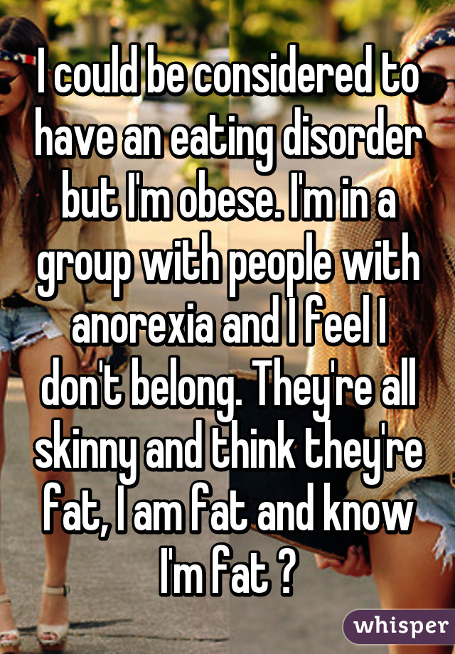 I could be considered to have an eating disorder but I'm obese. I'm in a group with people with anorexia and I feel I don't belong. They're all skinny and think they're fat, I am fat and know I'm fat 😔