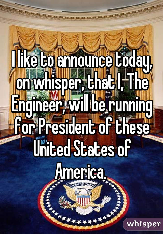 I like to announce today, on whisper, that I, The Engineer, will be running for President of these United States of America.