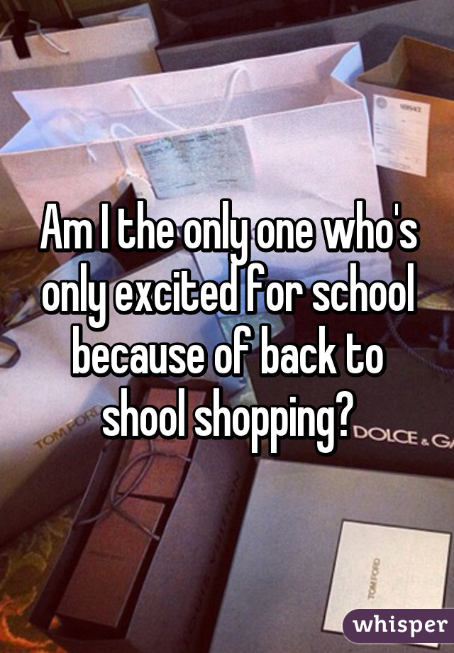 Am I the only one who's only excited for school because of back to shool shopping?