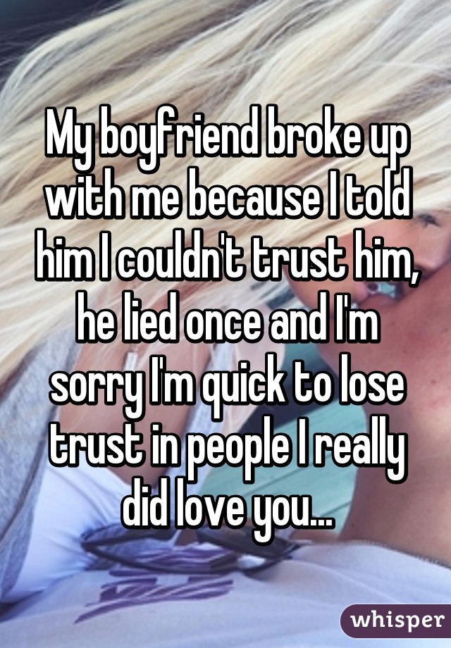 My boyfriend broke up with me because I told him I couldn't trust him, he lied once and I'm sorry I'm quick to lose trust in people I really did love you...
