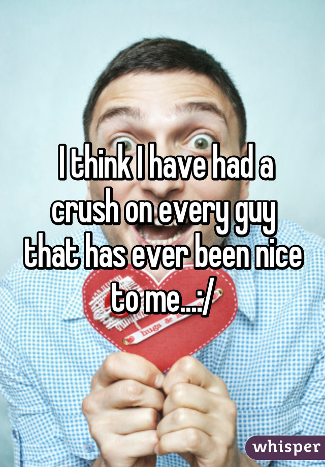 I think I have had a crush on every guy that has ever been nice to me...:/