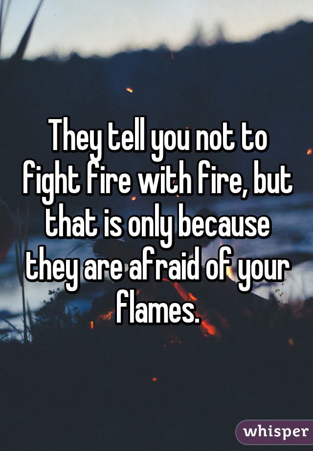They tell you not to fight fire with fire, but that is only because they are afraid of your flames.