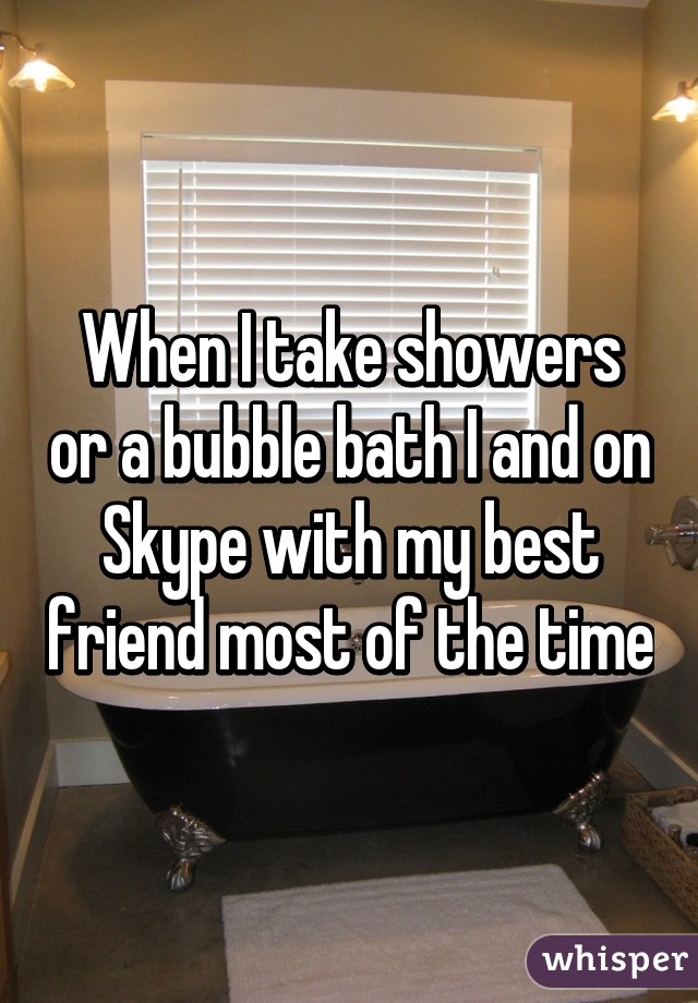 When I take showers or a bubble bath I and on Skype with my best friend most of the time