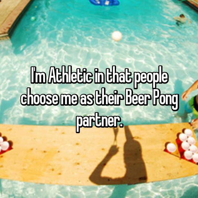 I'm Athletic in that people choose me as their Beer Pong partner.