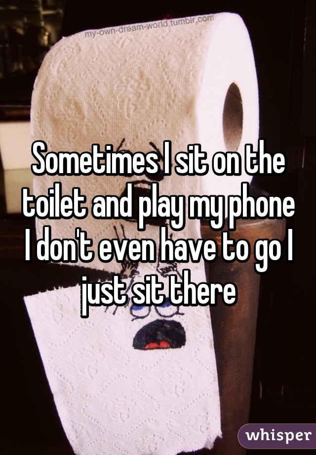 Sometimes I sit on the toilet and play my phone I don't even have to go I just sit there
