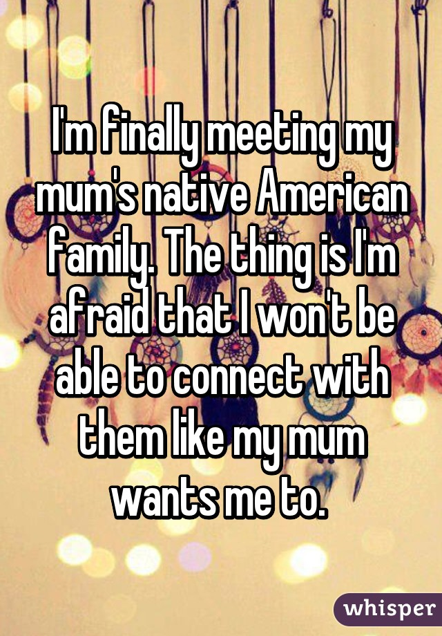 I'm finally meeting my mum's native American family. The thing is I'm afraid that I won't be able to connect with them like my mum wants me to.