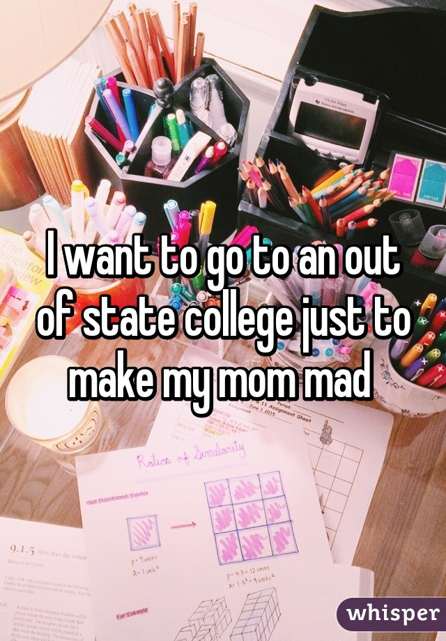 I want to go to an out of state college just to make my mom mad