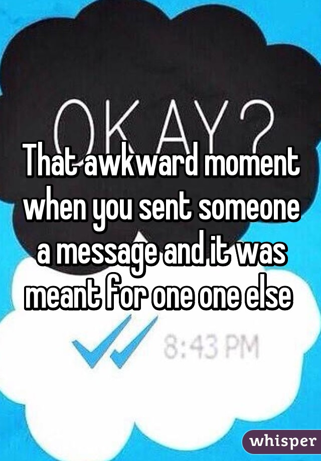 That awkward moment when you sent someone a message and it was meant for one one else