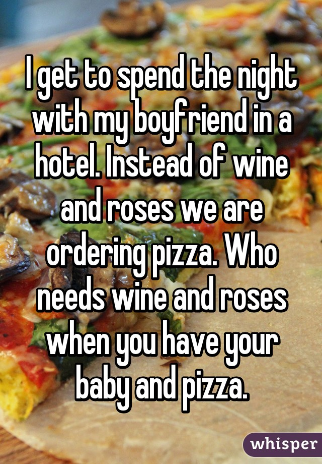 I get to spend the night with my boyfriend in a hotel. Instead of wine and roses we are ordering pizza. Who needs wine and roses when you have your baby and pizza.