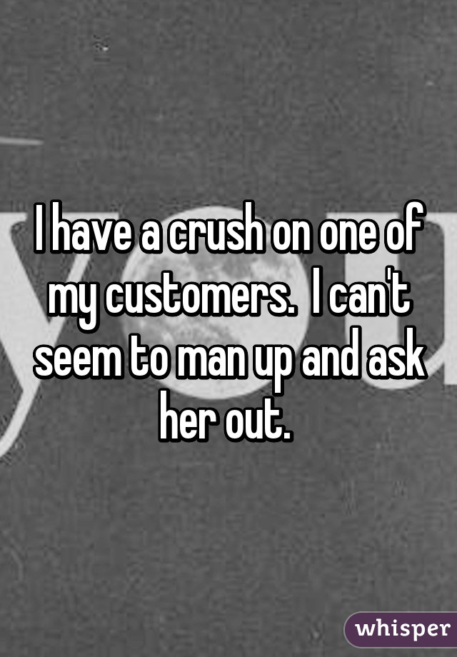 I have a crush on one of my customers.  I can't seem to man up and ask her out.