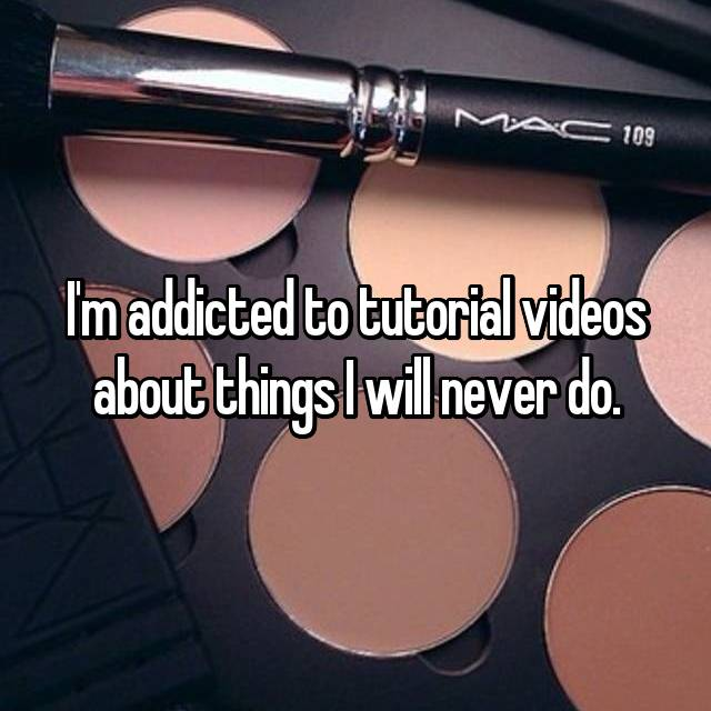I'm addicted to tutorial videos about things I will never do.