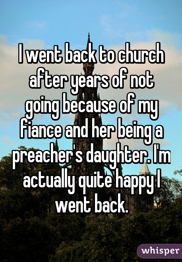 I went back to church after years of not going because of my fiance and her being a preacher's daughter. I'm actually quite happy I went back.