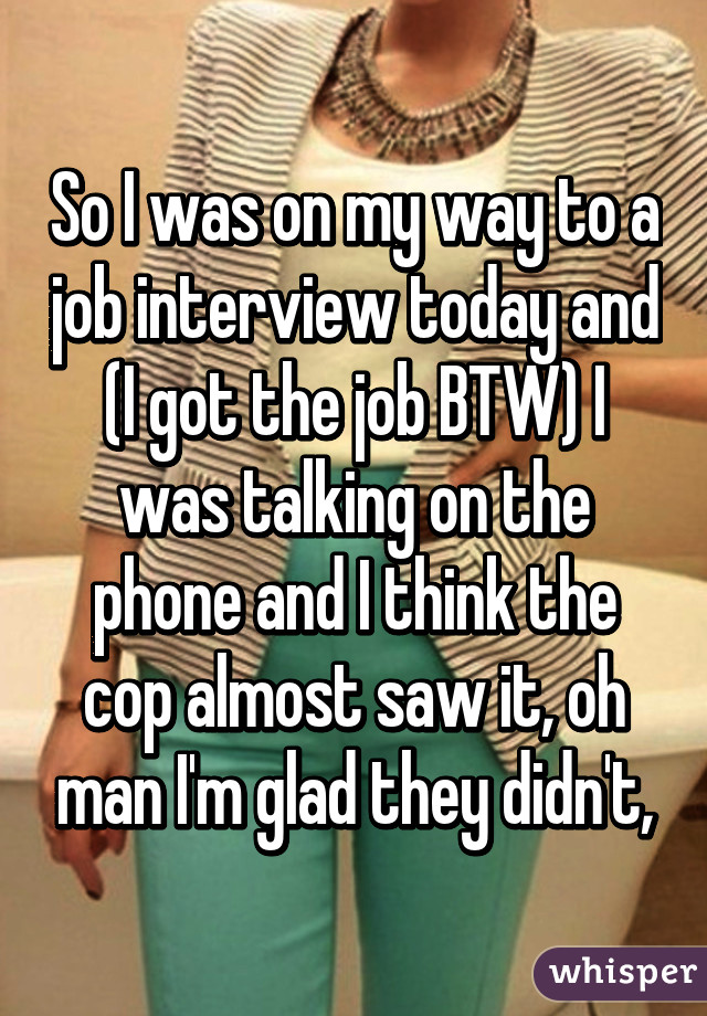 So I was on my way to a job interview today and (I got the job BTW) I was talking on the phone and I think the cop almost saw it, oh man I'm glad they didn't,