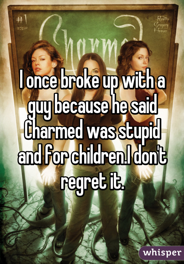 I once broke up with a guy because he said Charmed was stupid and for children.I don't regret it.