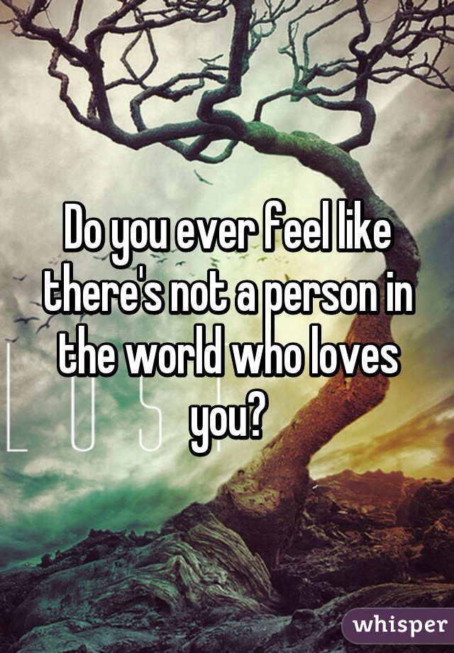 Do you ever feel like there's not a person in the world who loves you?