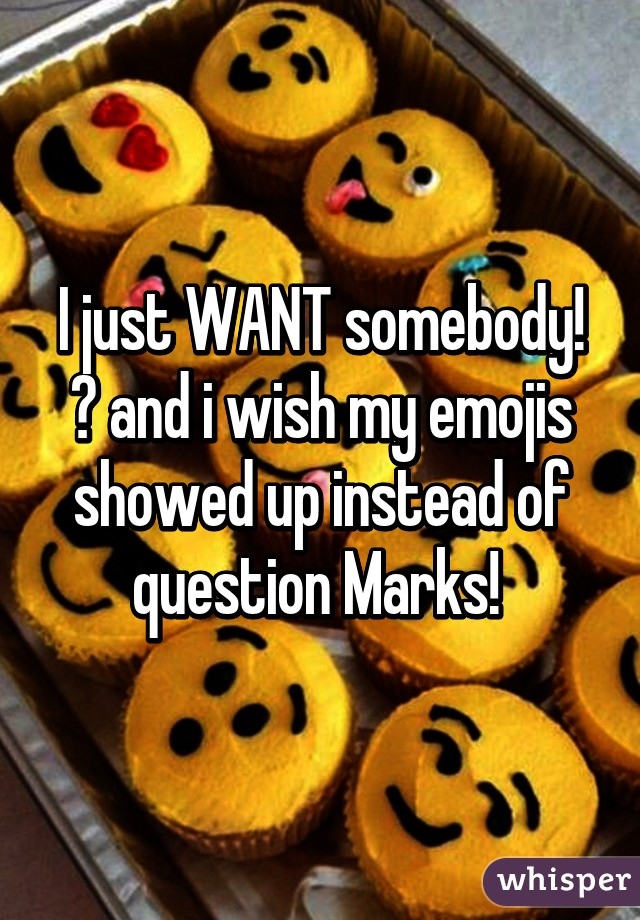 I just WANT somebody! 😤 and i wish my emojis showed up instead of question Marks!