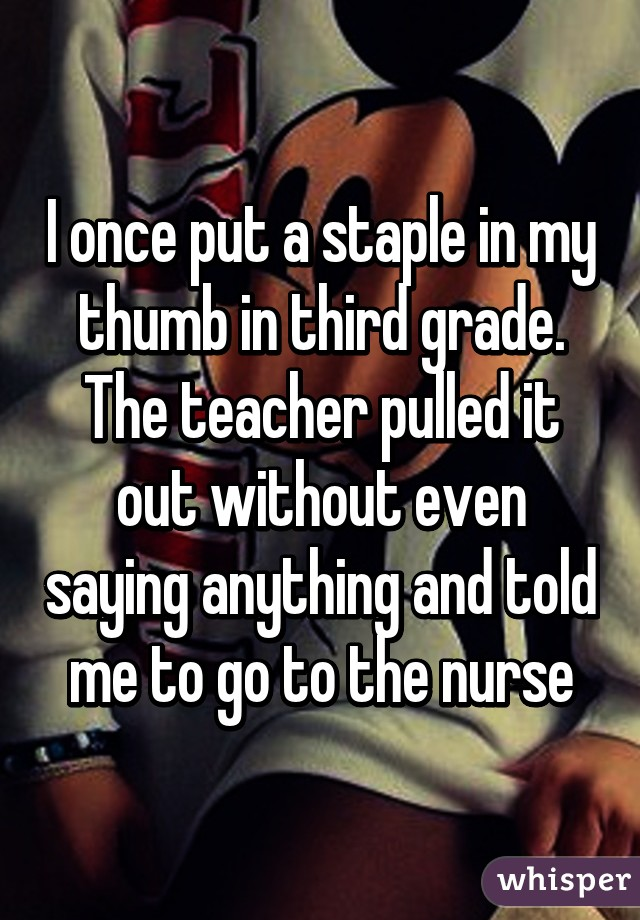 I once put a staple in my thumb in third grade. The teacher pulled it out without even saying anything and told me to go to the nurse