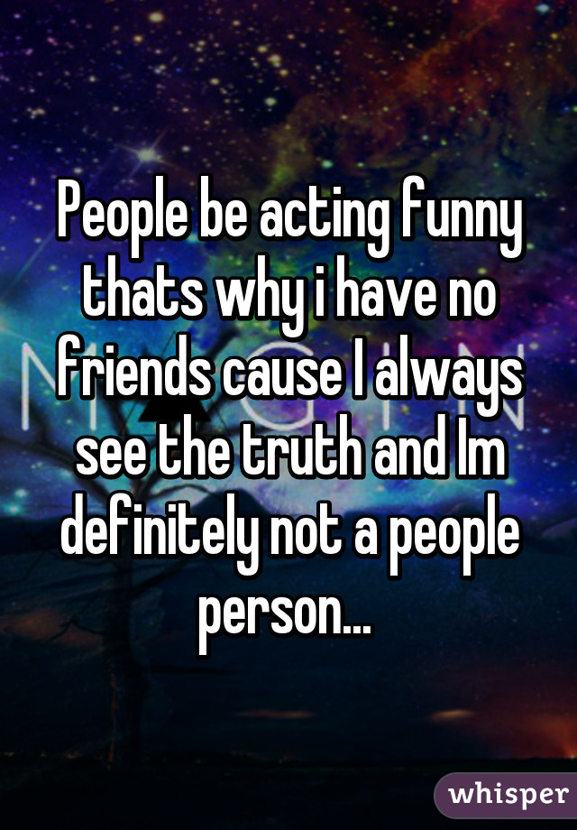 People be acting funny thats why i have no friends cause I always see the truth and Im definitely not a people person...