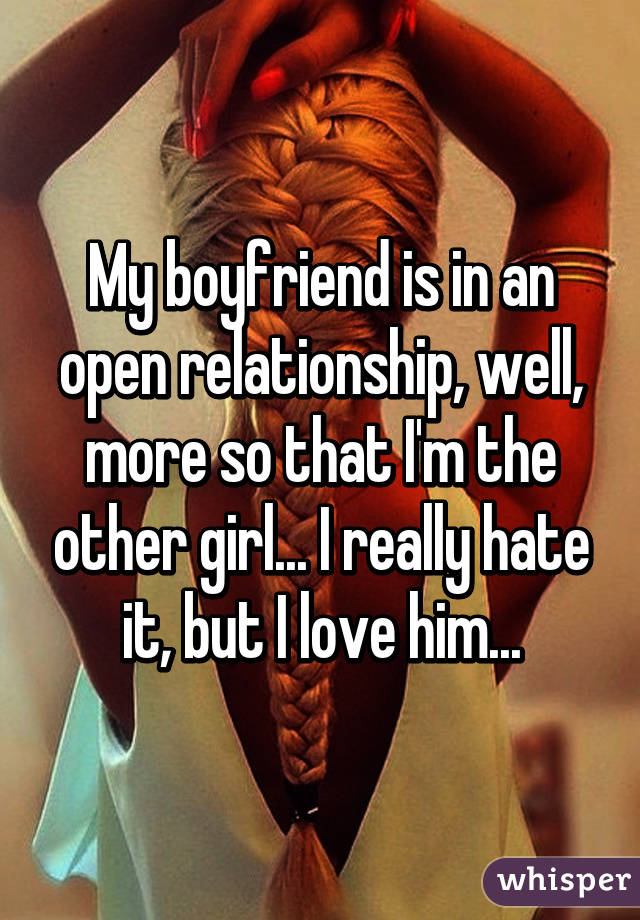 My boyfriend is in an open relationship, well, more so that I'm the other girl... I really hate it, but I love him...