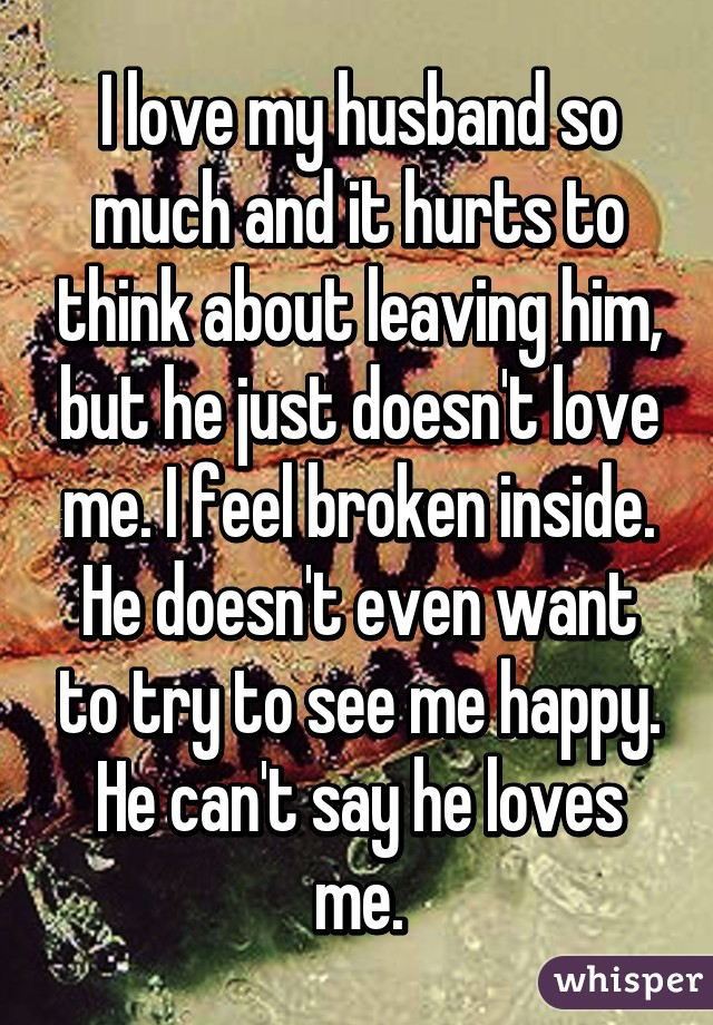 I love my husband so much and it hurts to think about leaving him, but he just doesn't love me. I feel broken inside. He doesn't even want to try to see me happy. He can't say he loves me.