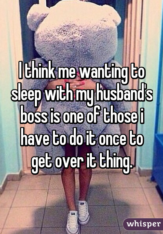 I think me wanting to sleep with my husband's boss is one of those i have to do it once to get over it thing.