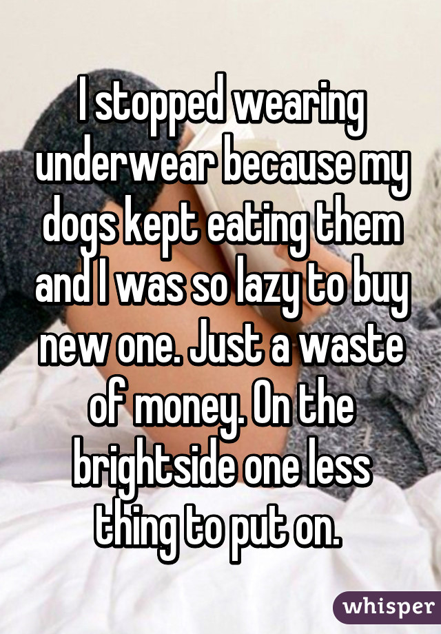 I stopped wearing underwear because my dogs kept eating them and I was so lazy to buy new one. Just a waste of money. On the brightside one less thing to put on.