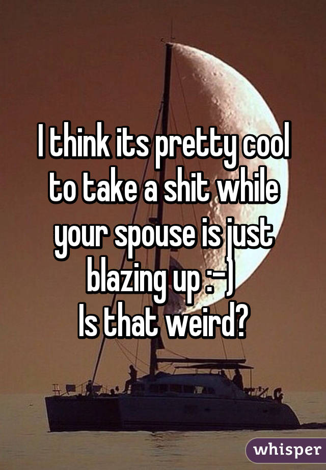 I think its pretty cool to take a shit while your spouse is just blazing up :-)  Is that weird?