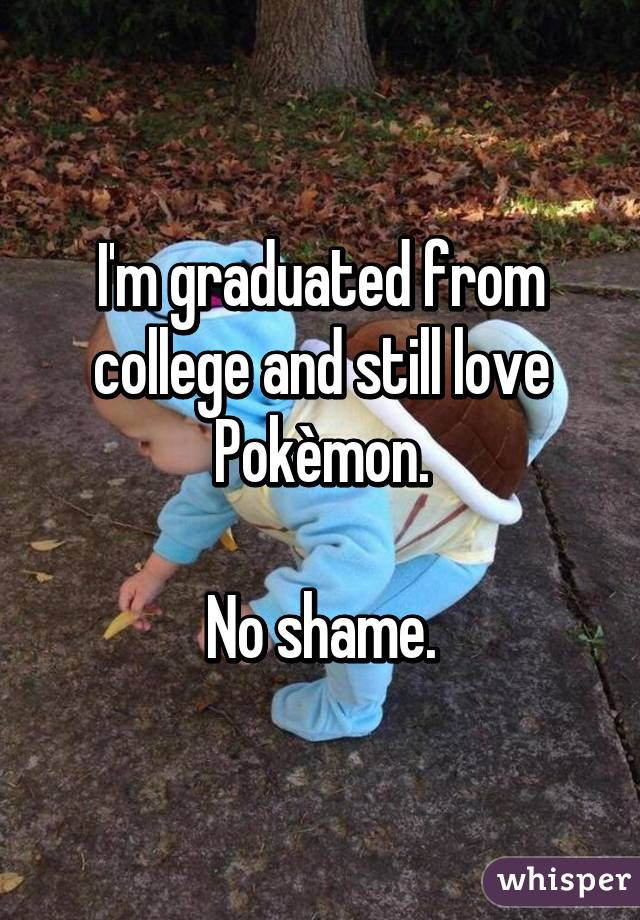 I'm graduated from college and still love Pokèmon.  No shame.