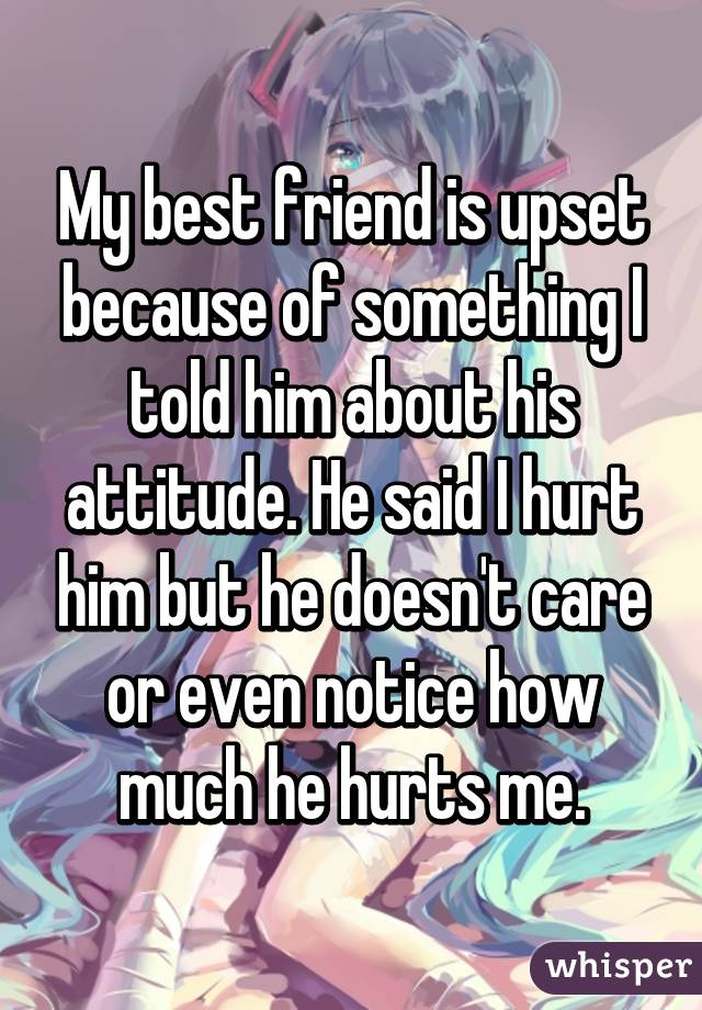 My best friend is upset because of something I told him about his attitude. He said I hurt him but he doesn't care or even notice how much he hurts me.