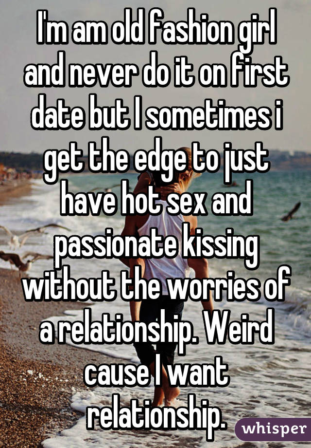 I'm am old fashion girl and never do it on first date but I sometimes i get the edge to just have hot sex and passionate kissing without the worries of a relationship. Weird cause I want relationship.
