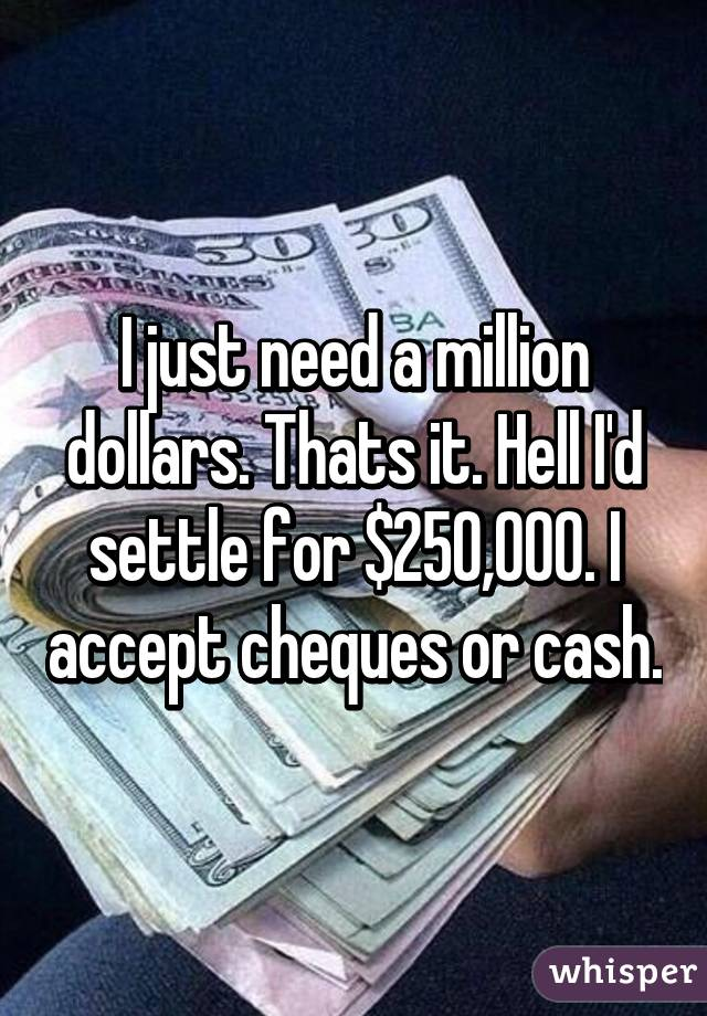 I just need a million dollars. Thats it. Hell I'd settle for $250,000. I accept cheques or cash.